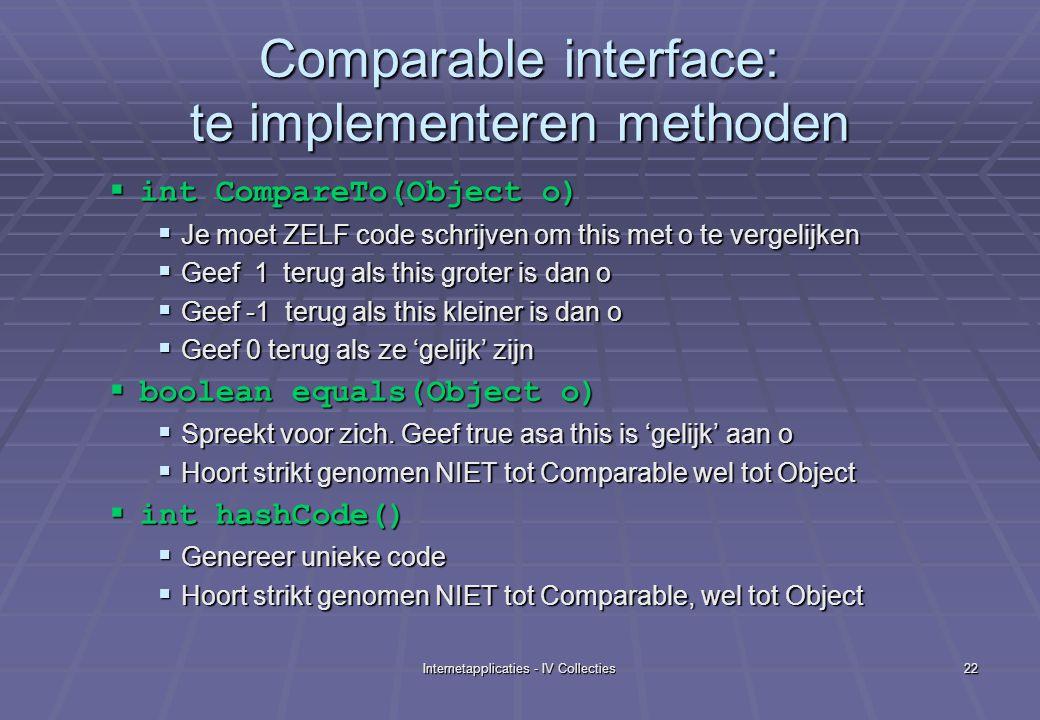 Internetapplicaties - IV Collecties22 Comparable interface: te implementeren methoden  int CompareTo(Object o)  Je moet ZELF code schrijven om this met o te vergelijken  Geef 1 terug als this groter is dan o  Geef -1 terug als this kleiner is dan o  Geef 0 terug als ze 'gelijk' zijn  boolean equals(Object o)  Spreekt voor zich.
