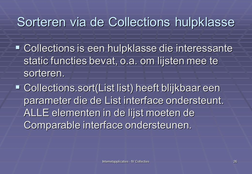 Internetapplicaties - IV Collecties26 Sorteren via de Collections hulpklasse  Collections is een hulpklasse die interessante static functies bevat, o.a.