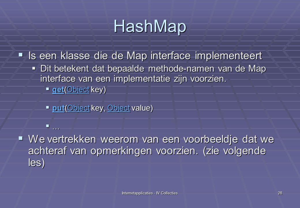 Internetapplicaties - IV Collecties28 HashMap  Is een klasse die de Map interface implementeert  Dit betekent dat bepaalde methode-namen van de Map interface van een implementatie zijn voorzien.