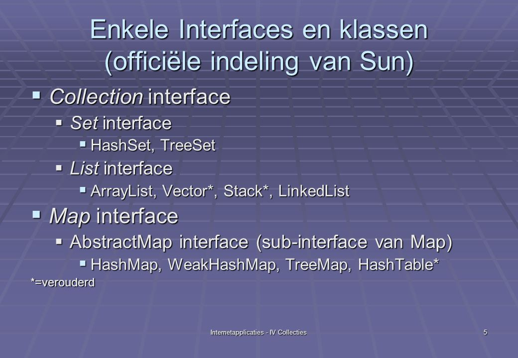 Internetapplicaties - IV Collecties5 Enkele Interfaces en klassen (officiële indeling van Sun)  Collection interface  Set interface  HashSet, TreeSet  List interface  ArrayList, Vector*, Stack*, LinkedList  Map interface  AbstractMap interface (sub-interface van Map)  HashMap, WeakHashMap, TreeMap, HashTable* *=verouderd