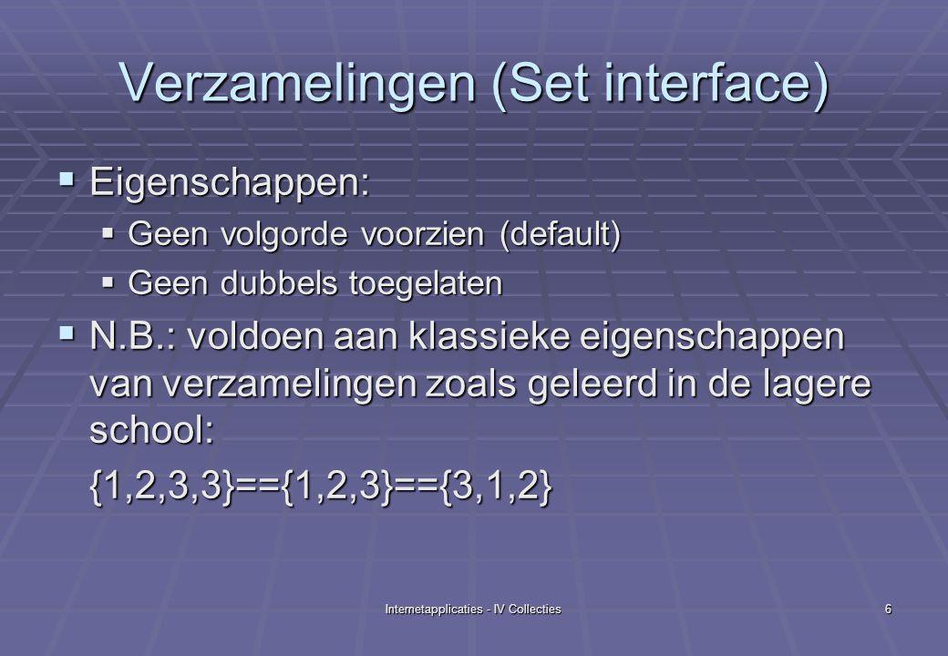 Internetapplicaties - IV Collecties6 Verzamelingen (Set interface)  Eigenschappen:  Geen volgorde voorzien (default)  Geen dubbels toegelaten  N.B.: voldoen aan klassieke eigenschappen van verzamelingen zoals geleerd in de lagere school: {1,2,3,3}=={1,2,3}=={3,1,2}