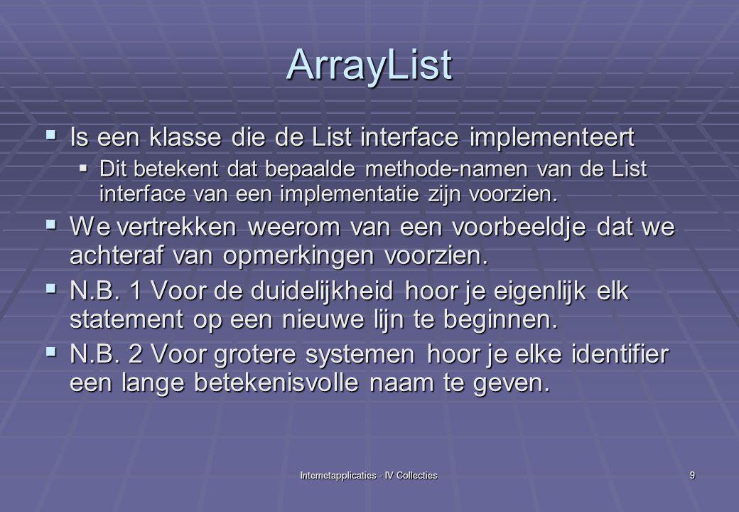 Internetapplicaties - IV Collecties9 ArrayList  Is een klasse die de List interface implementeert  Dit betekent dat bepaalde methode-namen van de List interface van een implementatie zijn voorzien.