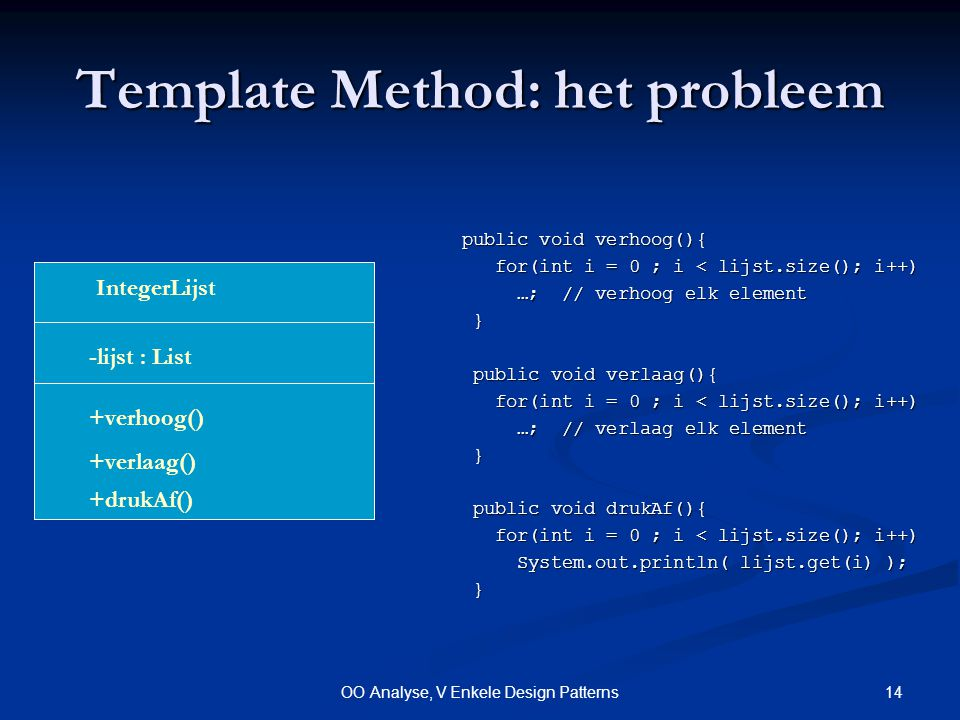 14OO Analyse, V Enkele Design Patterns Template Method: het probleem public void verhoog(){ public void verhoog(){ for(int i = 0 ; i < lijst.size(); i++) for(int i = 0 ; i < lijst.size(); i++) …; // verhoog elk element …; // verhoog elk element } public void verlaag(){ public void verlaag(){ for(int i = 0 ; i < lijst.size(); i++) for(int i = 0 ; i < lijst.size(); i++) …; // verlaag elk element …; // verlaag elk element } public void drukAf(){ public void drukAf(){ for(int i = 0 ; i < lijst.size(); i++) for(int i = 0 ; i < lijst.size(); i++) System.out.println( lijst.get(i) ); System.out.println( lijst.get(i) ); } IntegerLijst +verhoog() -lijst : List +verlaag() +drukAf()