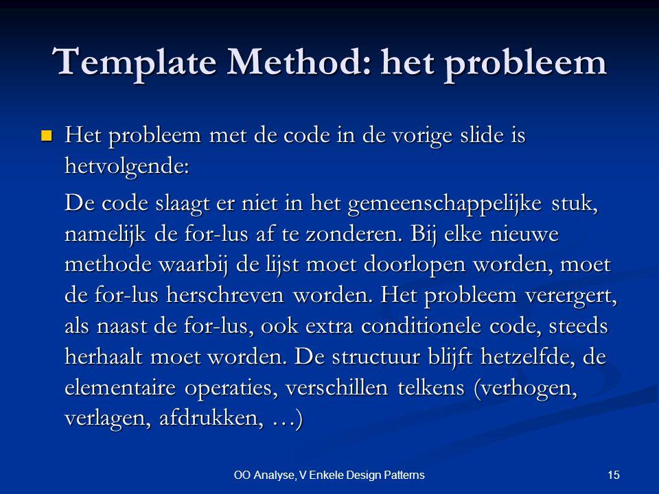 15OO Analyse, V Enkele Design Patterns Template Method: het probleem Het probleem met de code in de vorige slide is hetvolgende: Het probleem met de code in de vorige slide is hetvolgende: De code slaagt er niet in het gemeenschappelijke stuk, namelijk de for-lus af te zonderen.
