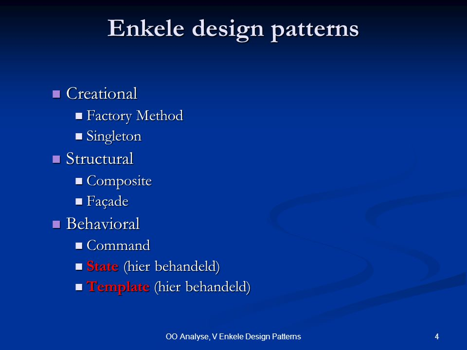 4OO Analyse, V Enkele Design Patterns Enkele design patterns Creational Creational Factory Method Factory Method Singleton Singleton Structural Structural Composite Composite Façade Façade Behavioral Behavioral Command Command State (hier behandeld) State (hier behandeld) Template (hier behandeld) Template (hier behandeld)