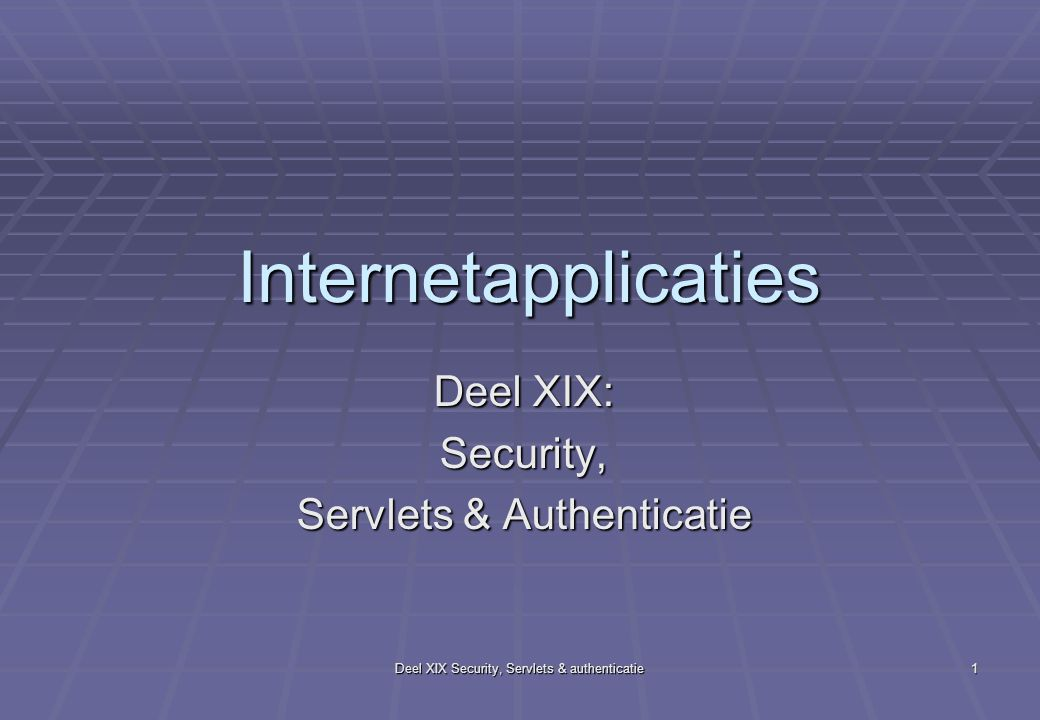 Deel XIX Security, Servlets & authenticatie 1 Internetapplicaties Deel XIX: Security, Servlets & Authenticatie