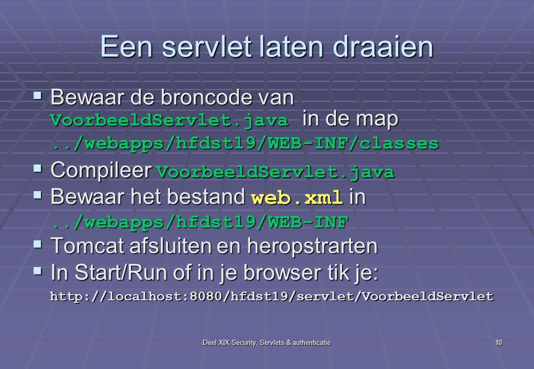 Deel XIX Security, Servlets & authenticatie10 Een servlet laten draaien  Bewaar de broncode van VoorbeeldServlet.java in de map../webapps/hfdst19/WEB-INF/classes  Compileer VoorbeeldServlet.java  Bewaar het bestand web.xml in../webapps/hfdst19/WEB-INF  Tomcat afsluiten en heropstrarten  In Start/Run of in je browser tik je: http://localhost:8080/hfdst19/servlet/VoorbeeldServlet