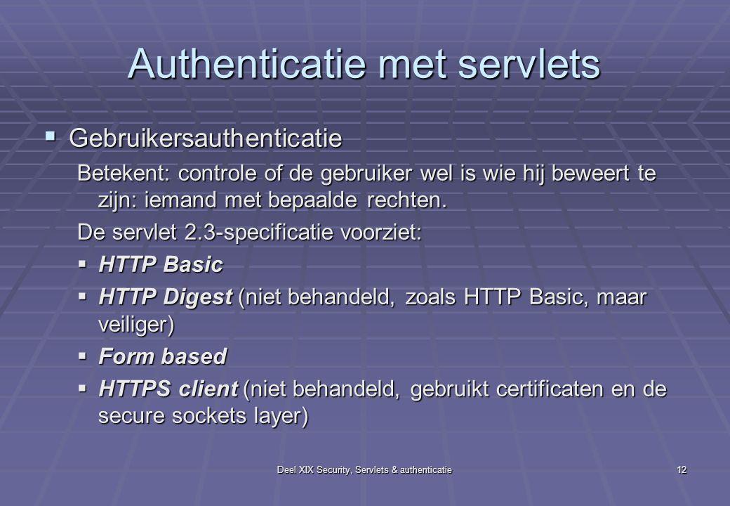 Deel XIX Security, Servlets & authenticatie12 Authenticatie met servlets  Gebruikersauthenticatie Betekent: controle of de gebruiker wel is wie hij beweert te zijn: iemand met bepaalde rechten.