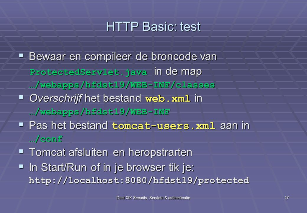 Deel XIX Security, Servlets & authenticatie17 HTTP Basic: test  Bewaar en compileer de broncode van ProtectedServlet.java in de map ProtectedServlet.