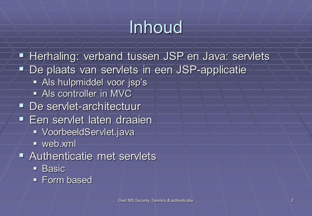 Deel XIX Security, Servlets & authenticatie2 Inhoud  Herhaling: verband tussen JSP en Java: servlets  De plaats van servlets in een JSP-applicatie  Als hulpmiddel voor jsp's  Als controller in MVC  De servlet-architectuur  Een servlet laten draaien  VoorbeeldServlet.java  web.xml  Authenticatie met servlets  Basic  Form based