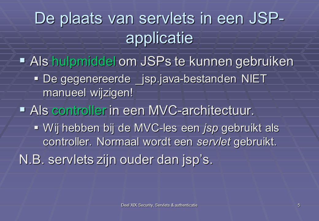 Deel XIX Security, Servlets & authenticatie5 De plaats van servlets in een JSP- applicatie  Als hulpmiddel om JSPs te kunnen gebruiken  De gegenereerde _jsp.java-bestanden NIET manueel wijzigen.