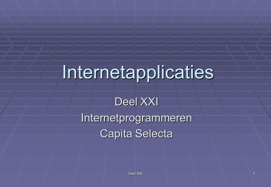 Deel XXI 1 Internetapplicaties Internetprogrammeren Capita Selecta