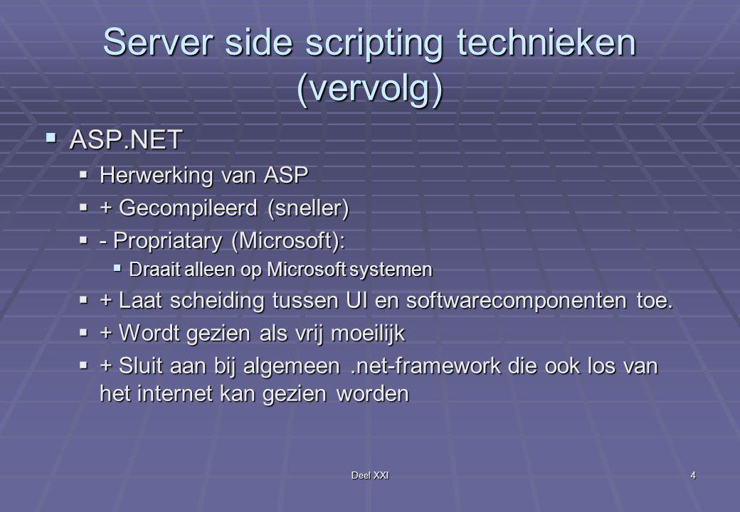 Deel XXI4 Server side scripting technieken (vervolg)  ASP.NET  Herwerking van ASP  + Gecompileerd (sneller)  - Propriatary (Microsoft):  Draait alleen op Microsoft systemen  + Laat scheiding tussen UI en softwarecomponenten toe.