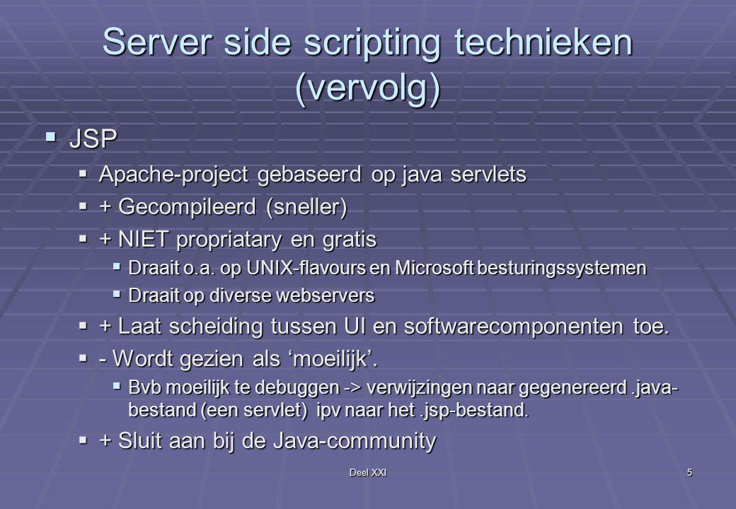 Deel XXI5 Server side scripting technieken (vervolg)  JSP  Apache-project gebaseerd op java servlets  + Gecompileerd (sneller)  + NIET propriatary en gratis  Draait o.a.