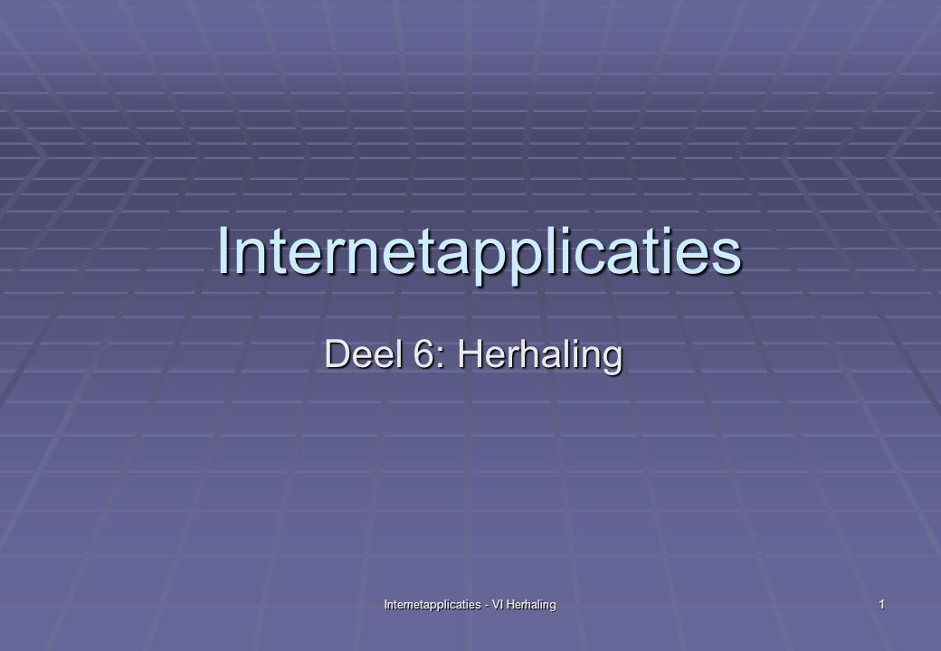 Internetapplicaties - VI Herhaling 1 Internetapplicaties Deel 6: Herhaling