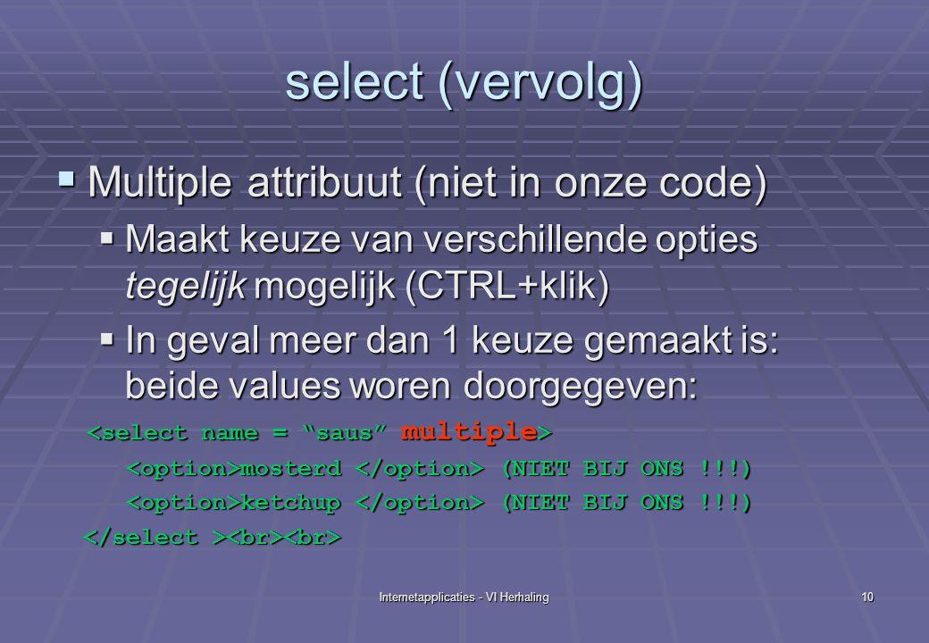 Internetapplicaties - VI Herhaling10 select (vervolg)  Multiple attribuut (niet in onze code)  Maakt keuze van verschillende opties tegelijk mogelijk (CTRL+klik)  In geval meer dan 1 keuze gemaakt is: beide values woren doorgegeven: mosterd (NIET BIJ ONS !!!) mosterd (NIET BIJ ONS !!!) ketchup (NIET BIJ ONS !!!) ketchup (NIET BIJ ONS !!!)