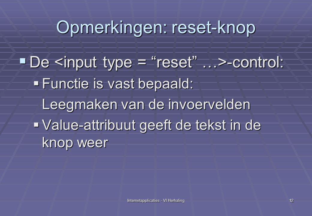 Internetapplicaties - VI Herhaling12 Opmerkingen: reset-knop  De -control:  Functie is vast bepaald: Leegmaken van de invoervelden  Value-attribuut geeft de tekst in de knop weer