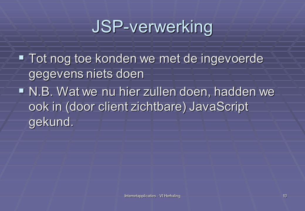 Internetapplicaties - VI Herhaling13 JSP-verwerking  Tot nog toe konden we met de ingevoerde gegevens niets doen  N.B.