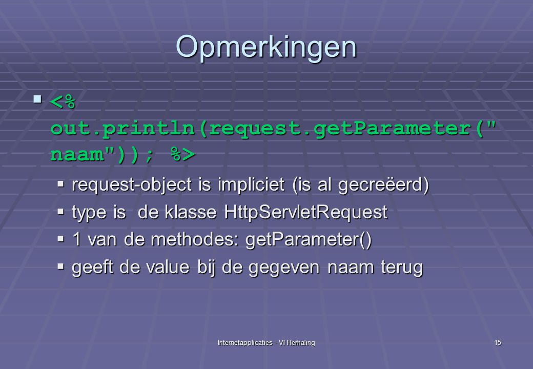 Internetapplicaties - VI Herhaling15 Opmerkingen    request-object is impliciet (is al gecreëerd)  type is de klasse HttpServletRequest  1 van de
