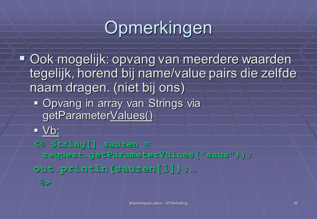 Internetapplicaties - VI Herhaling16 Opmerkingen  Ook mogelijk: opvang van meerdere waarden tegelijk, horend bij name/value pairs die zelfde naam dragen.