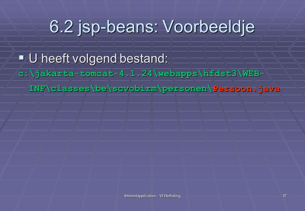 Internetapplicaties - VI Herhaling17 6.2 jsp-beans: Voorbeeldje  U heeft volgend bestand: c:\jakarta-tomcat-4.1.24\webapps\hfdst3\WEB- INF\classes\be\scvobirm\personen\Persoon.java