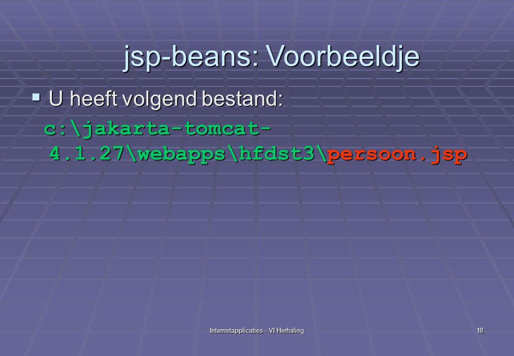 Internetapplicaties - VI Herhaling18  U heeft volgend bestand: c:\jakarta-tomcat- 4.1.27\webapps\hfdst3\persoon.jsp c:\jakarta-tomcat- 4.1.27\webapps\hfdst3\persoon.jsp jsp-beans: Voorbeeldje jsp-beans: Voorbeeldje