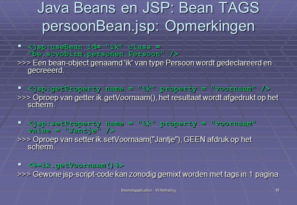 Internetapplicaties - VI Herhaling19 Java Beans en JSP: Bean TAGS persoonBean.jsp: Opmerkingen   >>> Een bean-object genaamd ik van type Persoon wordt gedeclareerd en gecreeerd.