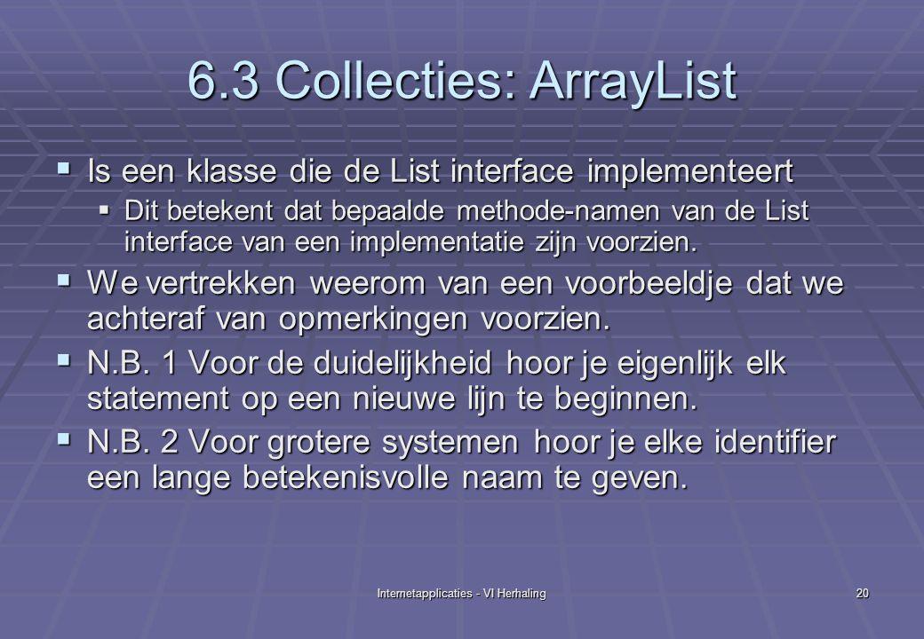Internetapplicaties - VI Herhaling20 6.3 Collecties: ArrayList  Is een klasse die de List interface implementeert  Dit betekent dat bepaalde methode-namen van de List interface van een implementatie zijn voorzien.