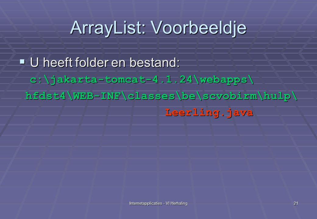 Internetapplicaties - VI Herhaling21 ArrayList: Voorbeeldje  U heeft folder en bestand: c:\jakarta-tomcat-4.1.24\webapps\ hfdst4\WEB-INF\classes\be\scvobirm\hulp\ hfdst4\WEB-INF\classes\be\scvobirm\hulp\ Leerling.java Leerling.java