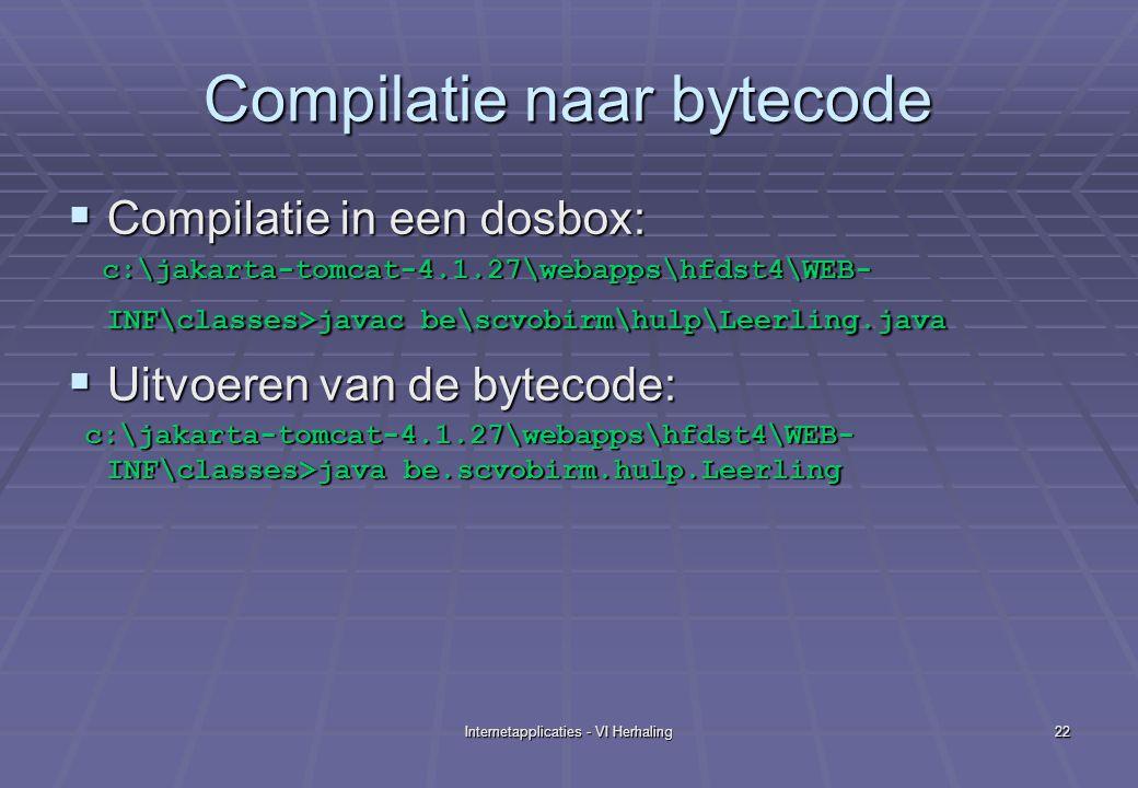 Internetapplicaties - VI Herhaling22 Compilatie naar bytecode  Compilatie in een dosbox: c:\jakarta-tomcat-4.1.27\webapps\hfdst4\WEB- INF\classes>javac be\scvobirm\hulp\Leerling.java c:\jakarta-tomcat-4.1.27\webapps\hfdst4\WEB- INF\classes>javac be\scvobirm\hulp\Leerling.java  Uitvoeren van de bytecode: c:\jakarta-tomcat-4.1.27\webapps\hfdst4\WEB- INF\classes>java be.scvobirm.hulp.Leerling c:\jakarta-tomcat-4.1.27\webapps\hfdst4\WEB- INF\classes>java be.scvobirm.hulp.Leerling