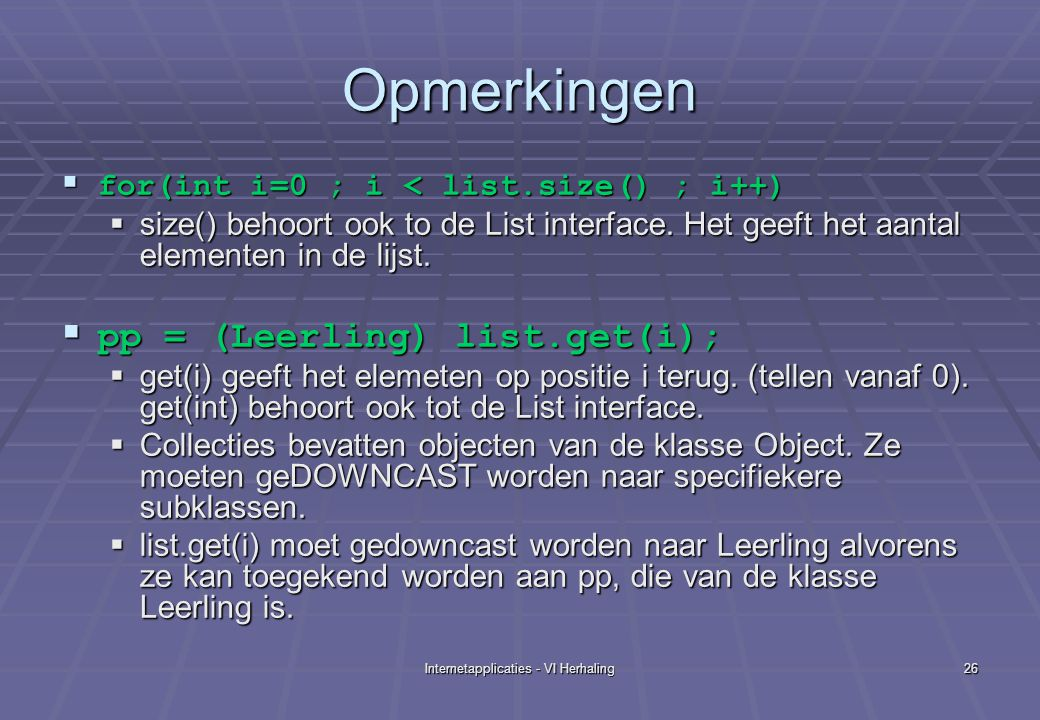 Internetapplicaties - VI Herhaling26 Opmerkingen  for(int i=0 ; i < list.size() ; i++)  size() behoort ook to de List interface. Het geeft het aanta
