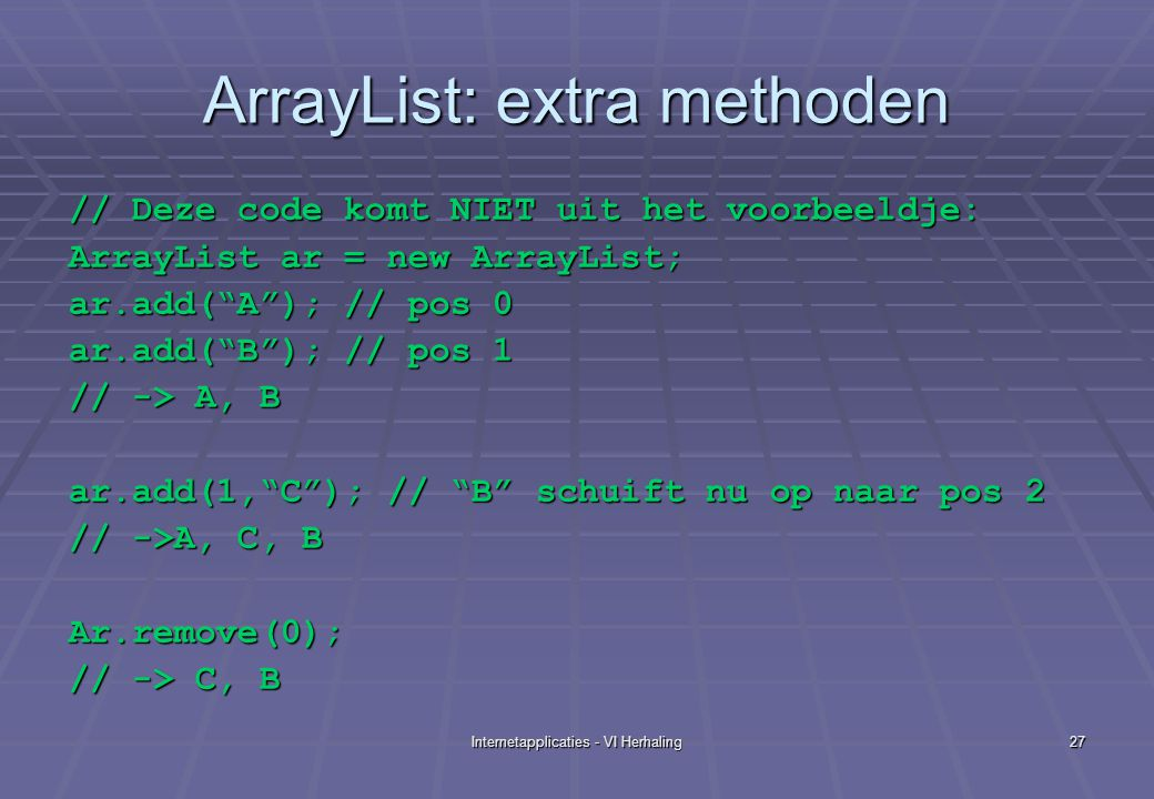 Internetapplicaties - VI Herhaling27 ArrayList: extra methoden // Deze code komt NIET uit het voorbeeldje: ArrayList ar = new ArrayList; ar.add( A ); // pos 0 ar.add( B ); // pos 1 // -> A, B ar.add(1, C ); // B schuift nu op naar pos 2 // ->A, C, B Ar.remove(0); // -> C, B