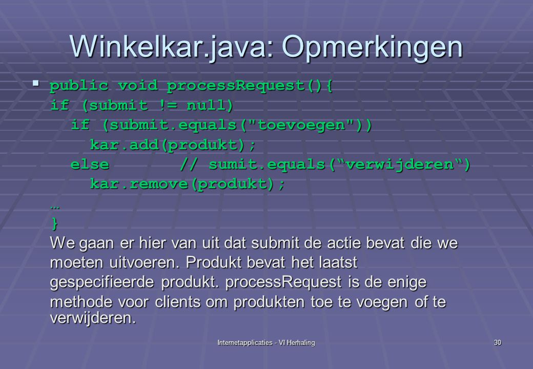 Internetapplicaties - VI Herhaling30 Winkelkar.java: Opmerkingen  public void processRequest(){ if (submit != null) if (submit.equals( toevoegen )) if (submit.equals( toevoegen )) kar.add(produkt); kar.add(produkt); else // sumit.equals( verwijderen ) else // sumit.equals( verwijderen ) kar.remove(produkt); kar.remove(produkt);…} We gaan er hier van uit dat submit de actie bevat die we moeten uitvoeren.