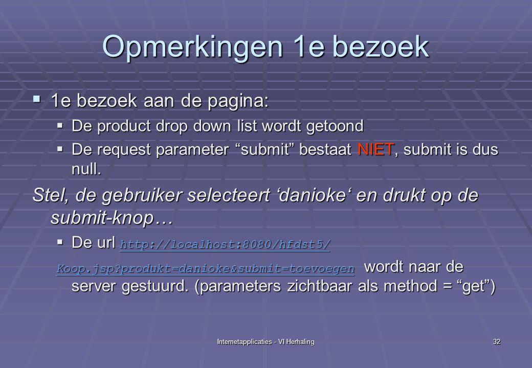 Internetapplicaties - VI Herhaling32 Opmerkingen 1e bezoek  1e bezoek aan de pagina:  De product drop down list wordt getoond  De request parameter submit bestaat NIET, submit is dus null.