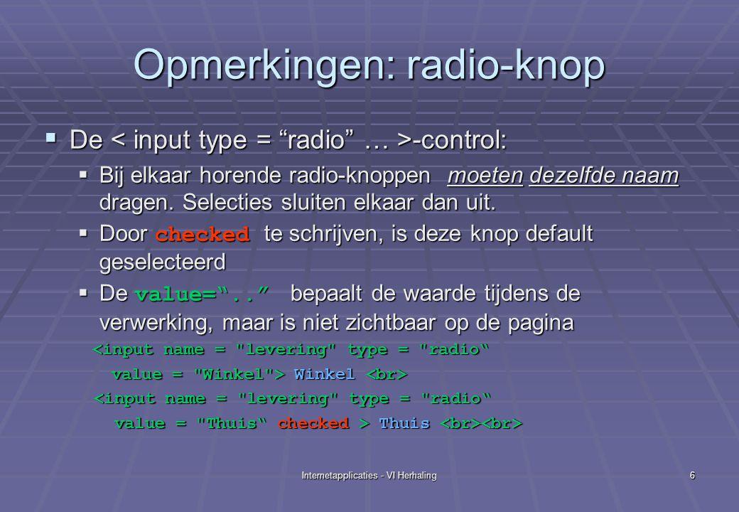 Internetapplicaties - VI Herhaling6 Opmerkingen: radio-knop  De -control:  Bij elkaar horende radio-knoppen moeten dezelfde naam dragen.