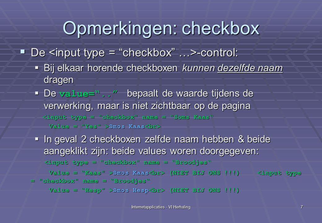 Internetapplicaties - VI Herhaling7 Opmerkingen: checkbox  De -control:  Bij elkaar horende checkboxen kunnen dezelfde naam dragen  De value= .. bepaalt de waarde tijdens de verwerking, maar is niet zichtbaar op de pagina <input type = checkbox name = Soms Kaas <input type = checkbox name = Soms Kaas Value = Yes >Smos Kaas Value = Yes >Smos Kaas  In geval 2 checkboxen zelfde naam hebben & beide aangeklikt zijn: beide values woren doorgegeven: < input type = checkbox name = Broodjes < input type = checkbox name = Broodjes Value = Kaas >Smos Kaas (NIET BIJ ONS !!!) Smos Kaas (NIET BIJ ONS !!!)<input type = checkbox name = Broodjes Value = Hesp >Smos Hesp (NIET BIJ ONS !!!)