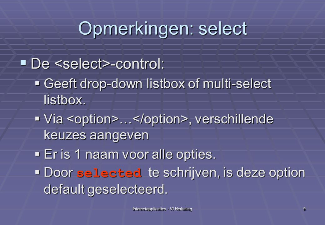 Internetapplicaties - VI Herhaling9 Opmerkingen: select  De -control:  Geeft drop-down listbox of multi-select listbox.