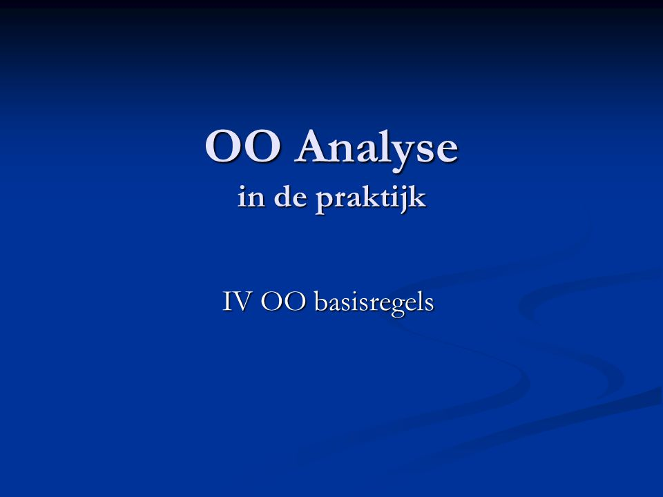 OO Analyse in de praktijk OO Analyse in de praktijk IV OO basisregels