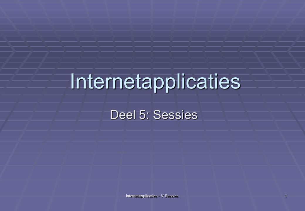 Internetapplicaties - V Sessies 1 Internetapplicaties Deel 5: Sessies