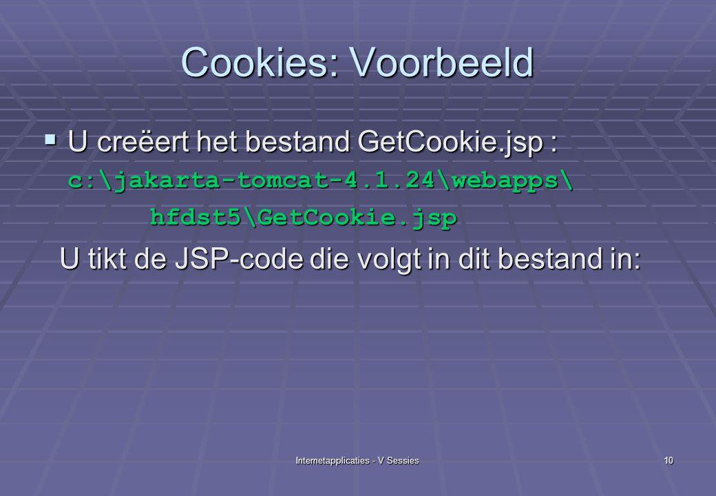 Internetapplicaties - V Sessies10 Cookies: Voorbeeld  U creëert het bestand GetCookie.jsp : c:\jakarta-tomcat-4.1.24\webapps\ hfdst5\GetCookie.jsp hfdst5\GetCookie.jsp U tikt de JSP-code die volgt in dit bestand in: U tikt de JSP-code die volgt in dit bestand in: