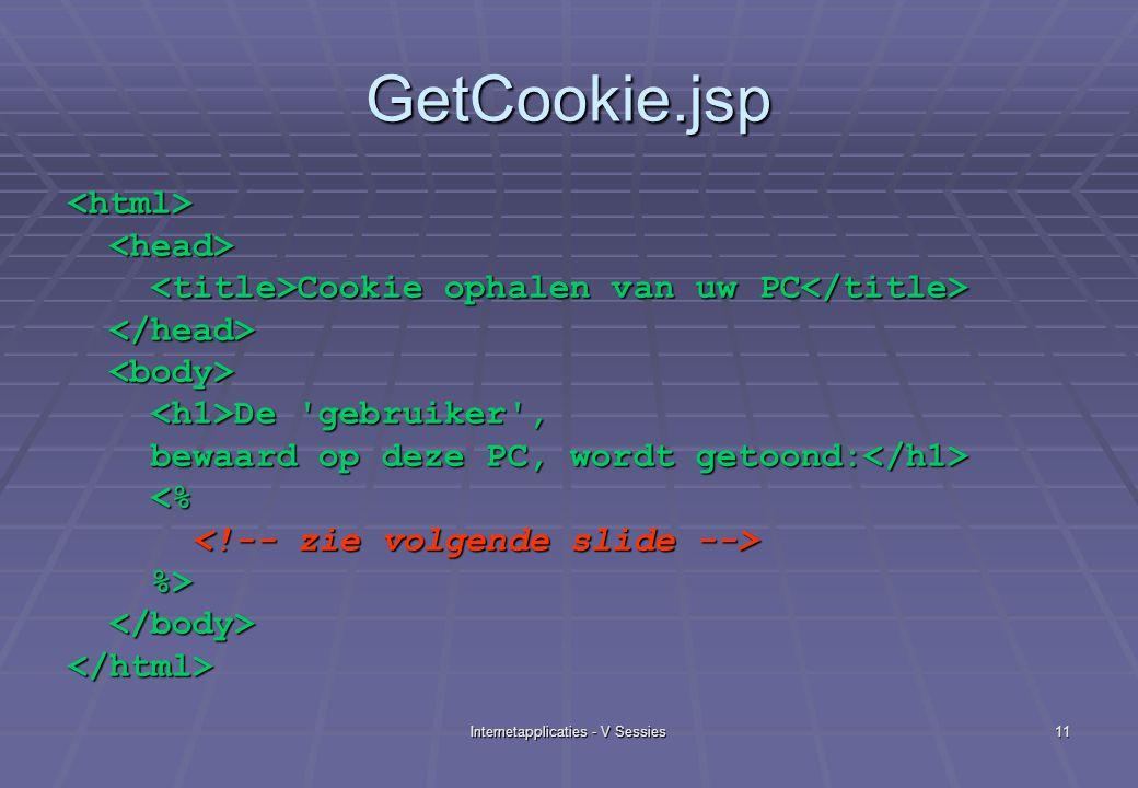 Internetapplicaties - V Sessies11 GetCookie.jsp <html> Cookie ophalen van uw PC Cookie ophalen van uw PC De gebruiker , De gebruiker , bewaard op deze PC, wordt getoond: bewaard op deze PC, wordt getoond: <% <% %> %> </html>