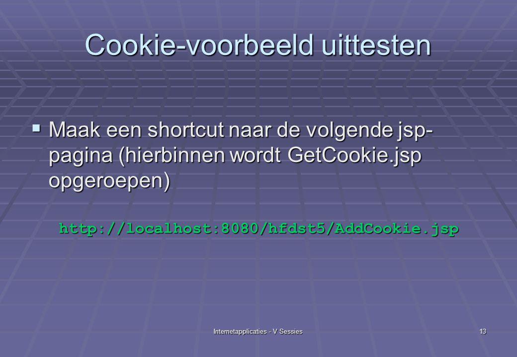 Internetapplicaties - V Sessies13 Cookie-voorbeeld uittesten  Maak een shortcut naar de volgende jsp- pagina (hierbinnen wordt GetCookie.jsp opgeroepen) http://localhost:8080/hfdst5/AddCookie.jsp http://localhost:8080/hfdst5/AddCookie.jsp