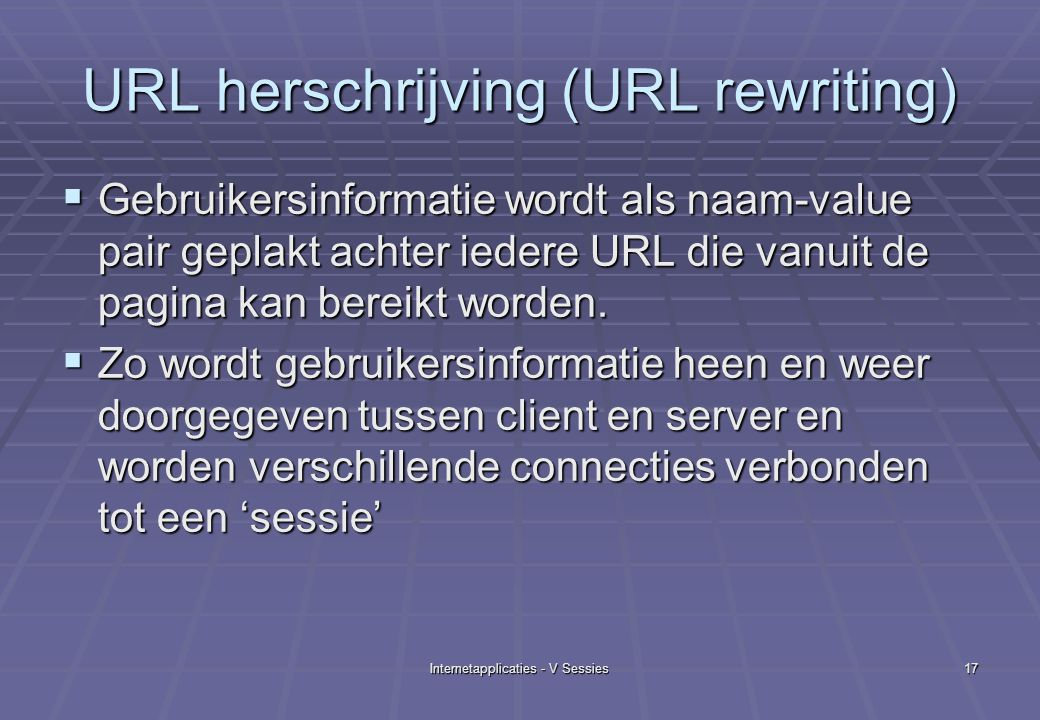 Internetapplicaties - V Sessies17 URL herschrijving (URL rewriting)  Gebruikersinformatie wordt als naam-value pair geplakt achter iedere URL die vanuit de pagina kan bereikt worden.