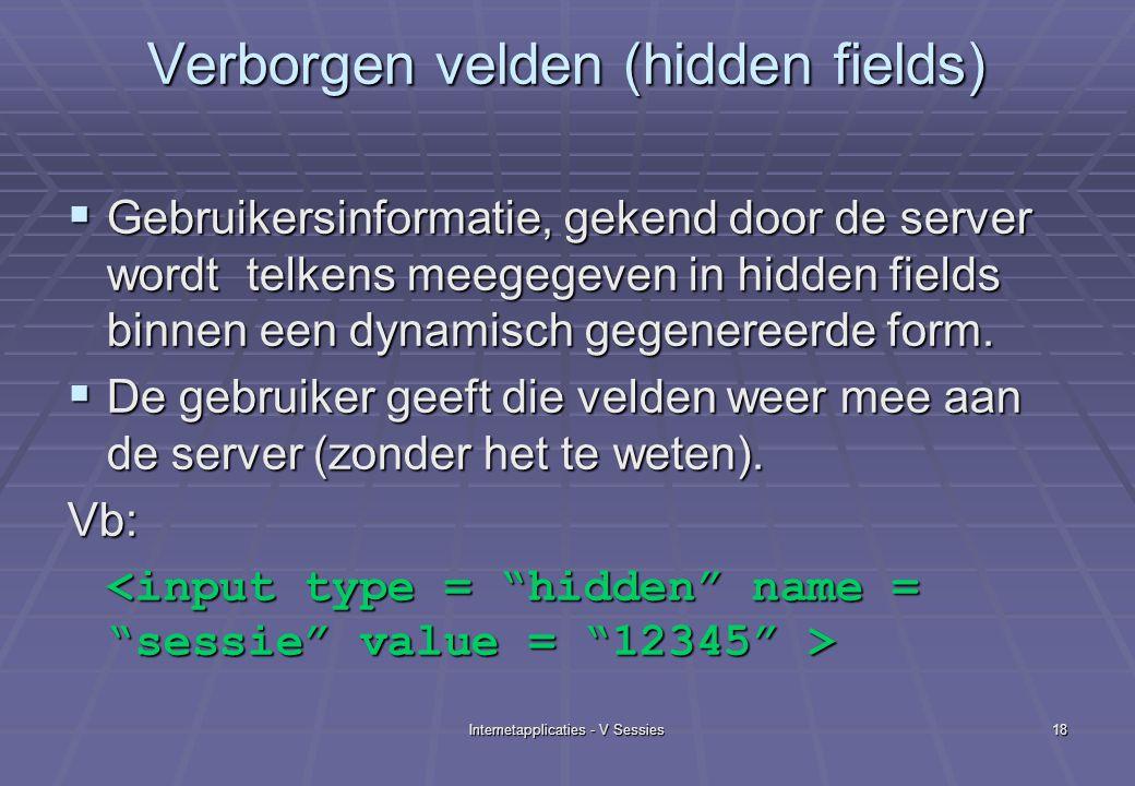 Internetapplicaties - V Sessies18 Verborgen velden (hidden fields)  Gebruikersinformatie, gekend door de server wordt telkens meegegeven in hidden fields binnen een dynamisch gegenereerde form.