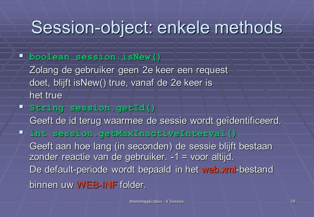 Internetapplicaties - V Sessies20 Session-object: enkele methods  boolean session.isNew() Zolang de gebruiker geen 2e keer een request doet, blijft isNew() true, vanaf de 2e keer is het true  String session.getId() Geeft de id terug waarmee de sessie wordt geïdentificeerd.