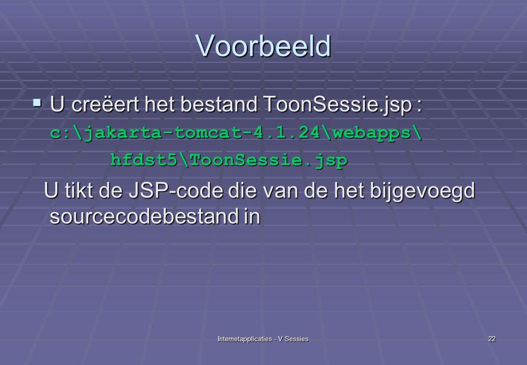 Internetapplicaties - V Sessies22 Voorbeeld  U creëert het bestand ToonSessie.jsp : c:\jakarta-tomcat-4.1.24\webapps\ hfdst5\ToonSessie.jsp hfdst5\ToonSessie.jsp U tikt de JSP-code die van de het bijgevoegd sourcecodebestand in U tikt de JSP-code die van de het bijgevoegd sourcecodebestand in