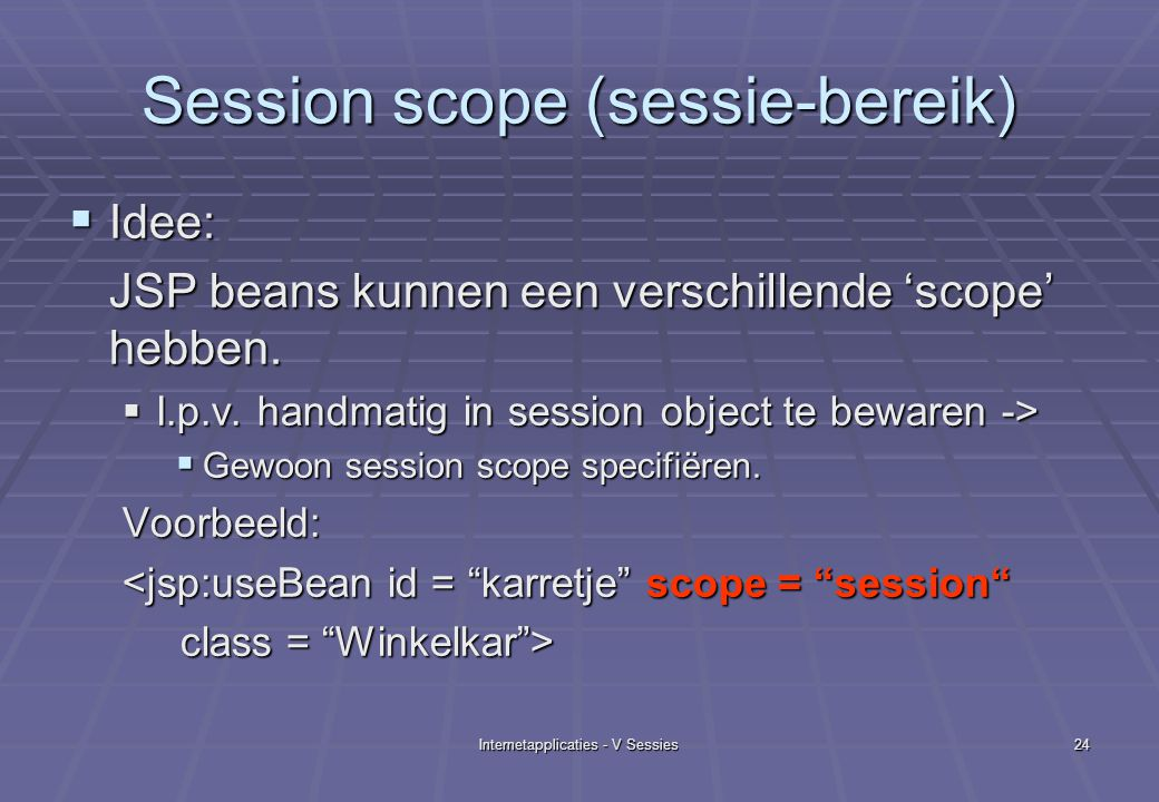 Internetapplicaties - V Sessies24 Session scope (sessie-bereik)  Idee: JSP beans kunnen een verschillende 'scope' hebben.