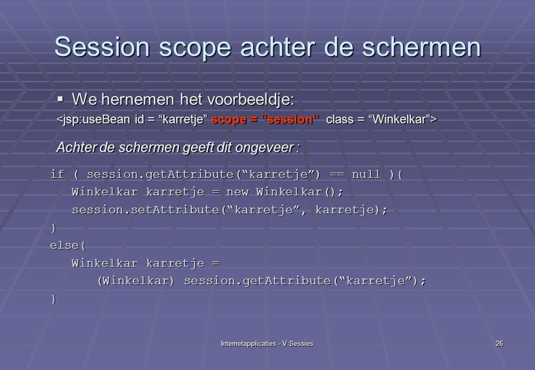 Internetapplicaties - V Sessies26 Session scope achter de schermen  We hernemen het voorbeeldje: Achter de schermen geeft dit ongeveer : if ( session.getAttribute( karretje ) == null ){ if ( session.getAttribute( karretje ) == null ){ Winkelkar karretje = new Winkelkar(); Winkelkar karretje = new Winkelkar(); session.setAttribute( karretje , karretje); session.setAttribute( karretje , karretje);}else{ Winkelkar karretje = Winkelkar karretje = (Winkelkar) session.getAttribute( karretje ); (Winkelkar) session.getAttribute( karretje );}