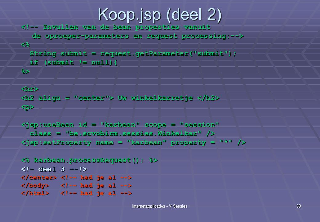 Internetapplicaties - V Sessies33 Koop.jsp (deel 2) <!-- Invullen van de bean properties vanuit de oproeper-parameters en request processing:--> <% String submit = request.getParameter( submit ); String submit = request.getParameter( submit ); if (submit != null){ if (submit != null){%><hr> Uw winkelkarretje Uw winkelkarretje <p> <jsp:useBean id = karbean scope = session class = be.scvobirm.sessies.Winkelkar /> class = be.scvobirm.sessies.Winkelkar />