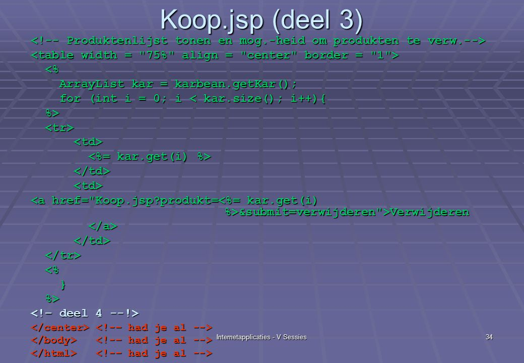 Internetapplicaties - V Sessies34 Koop.jsp (deel 3) <% <% ArrayList kar = karbean.getKar(); ArrayList kar = karbean.getKar(); for (int i = 0; i < kar.size(); i++){ for (int i = 0; i < kar.size(); i++){ %> %> &submit=verwijderen >Verwijderen &submit=verwijderen >Verwijderen <% <% } %> %>